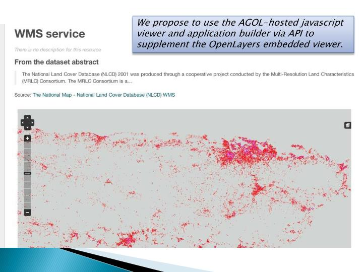 We propose to use the AGOL-hosted javascript viewer and application builder via API to supplement the OpenLayers embedded viewer.