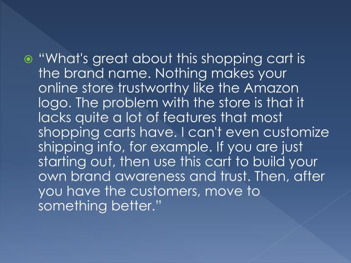 """What's great about this shopping cart is the brand name. Nothing makes your online store trustworthy like the Amazon logo. The problem with the store is that it lacks quite a lot of features that most shopping carts have. I can't even customize shipping info, for example. If you are just starting out, then use this cart to build your own brand awareness and trust. Then, after you have the customers, move to something"