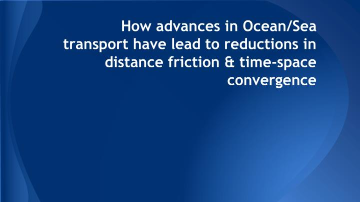 How advances in Ocean/Sea transport have lead to reductions in distance friction & time-space conver...