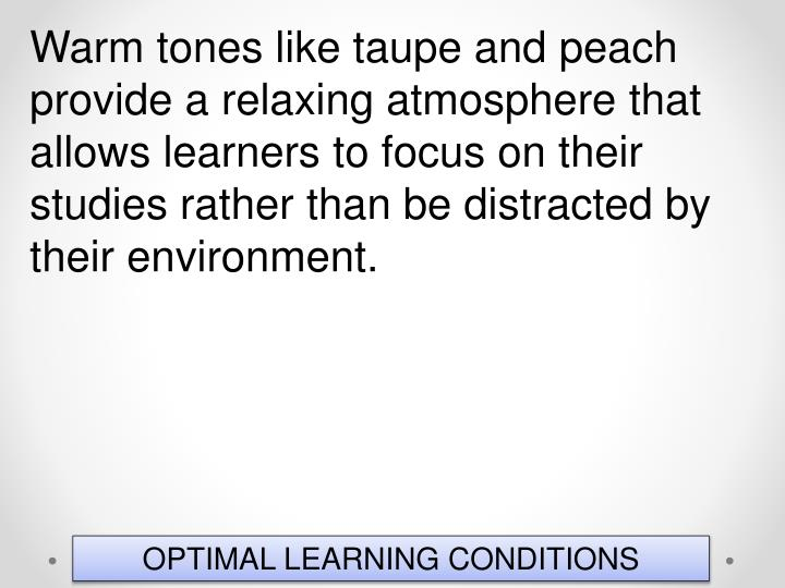 Warm tones like taupe and peach provide a relaxing atmosphere that allows learners to focus on their studies rather than be distracted by their environment.