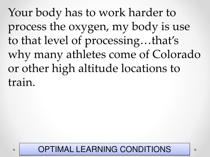 Your body has to work harder to process the oxygen, my body is use to that level of processing…that's why many athletes come of Colorado or other high altitude locations to train.