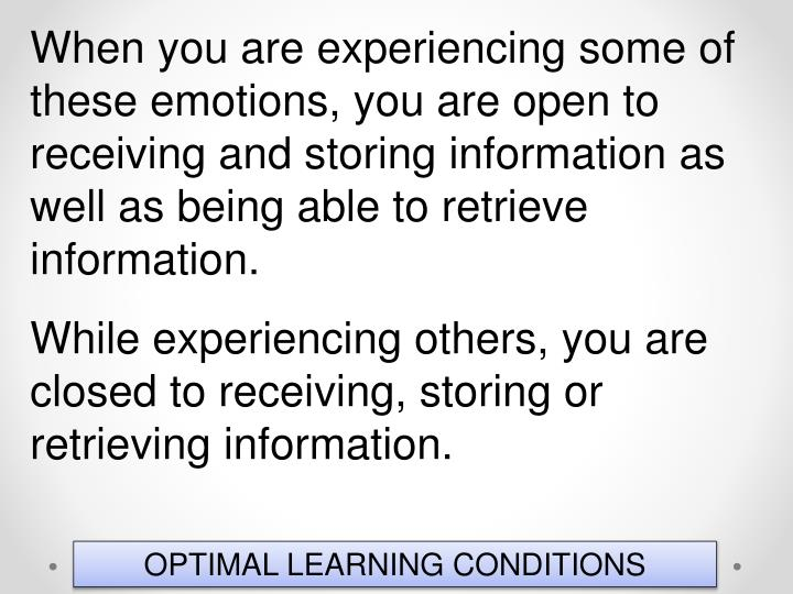 When you are experiencing some of these emotions, you are open to receiving and storing information as well as being able to retrieve information.