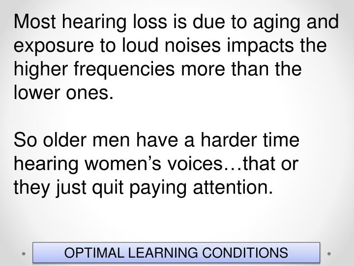 Most hearing loss is due to aging and exposure to loud noises impacts the higher frequencies more than the lower ones.
