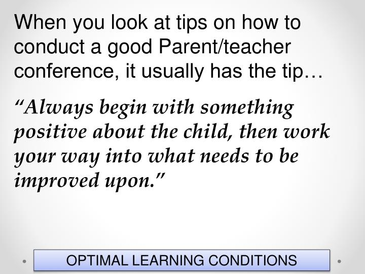 When you look at tips on how to conduct a good Parent/teacher conference, it usually has the tip…