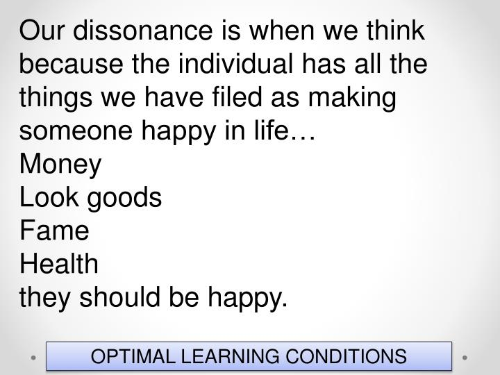 Our dissonance is when we think because the individual has all the things we have filed as making someone happy in life…