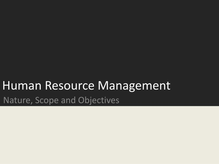 discuss the nature scope and objectives of Human resource management - nature, scope, objectives and function (1) human resources may be defined as the total knowledge, skills, creative abilities, talents and aptitudes of an organization's workforce, as well as the values, attitudes, approaches and beliefs of the individuals involved in the affairs of the organization.