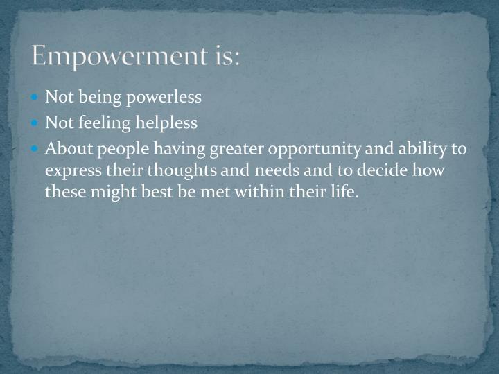 Empowerment is: