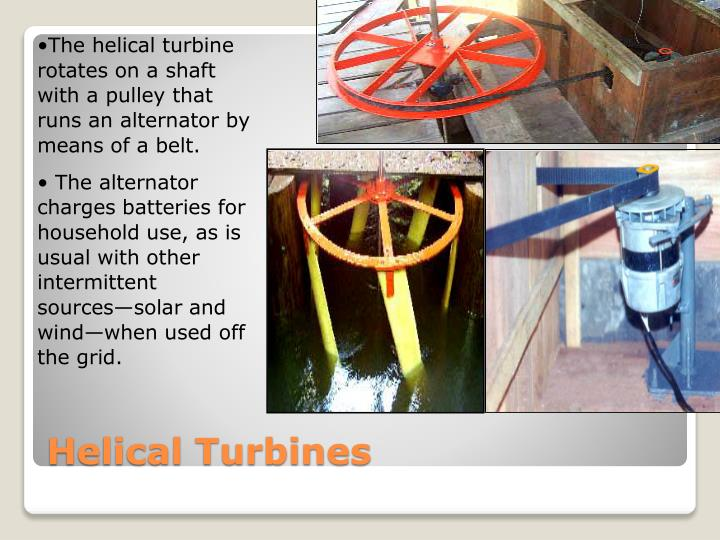 The helical turbine rotates on a shaft with a pulley that runs an alternator by  means of a belt.