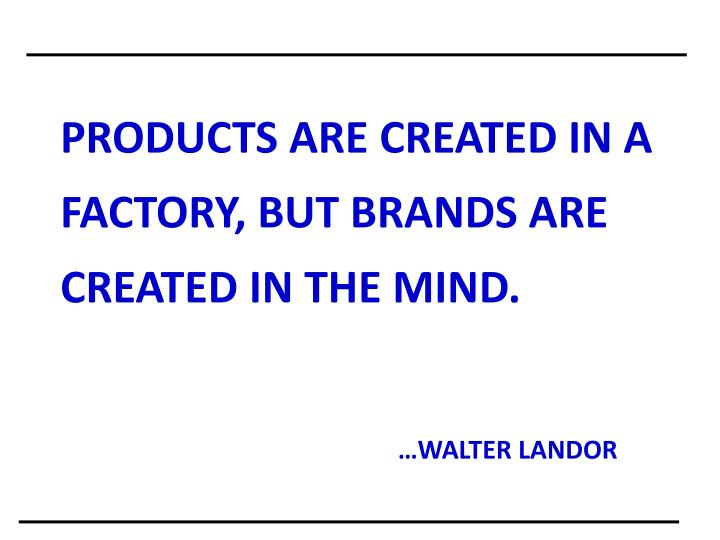 PRODUCTS ARE CREATED IN A FACTORY, BUT BRANDS ARE CREATED IN THE MIND.