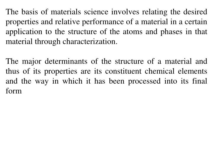 The basis of materials science involves relating the desired properties and relative performance of a material in a certain application to the structure of the atoms and phases in that material through characterization.