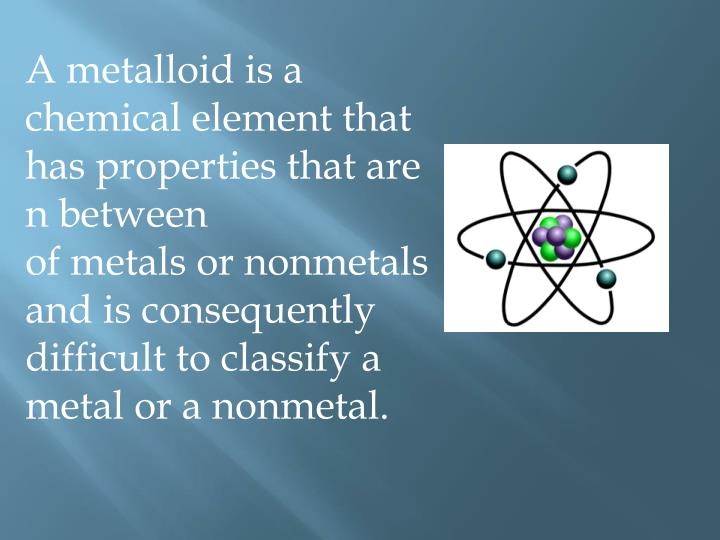 A metalloid is a chemical element that has properties that are n between