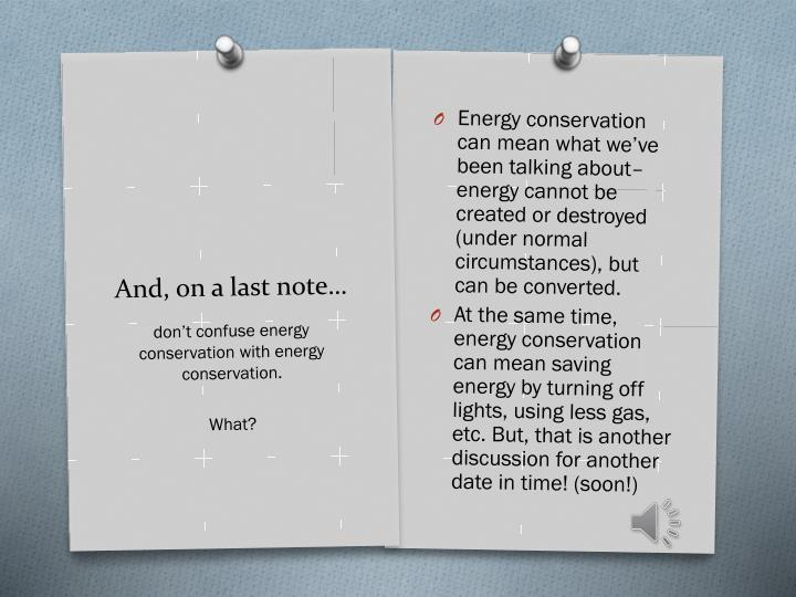Energy conservation can mean what we've been talking about– energy cannot be created or destroyed (under normal circumstances), but can be converted.