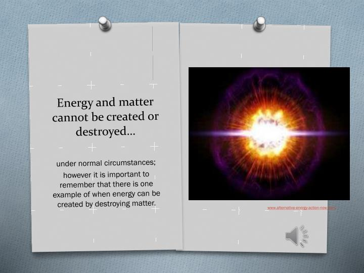 Energy and matter cannot be created or destroyed…
