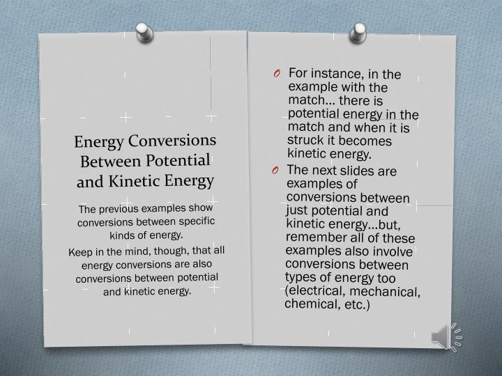 For instance, in the example with the match… there is potential energy in the match and when it is struck it becomes kinetic energy.