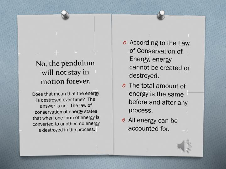 According to the Law of Conservation of Energy, energy cannot be created or destroyed.