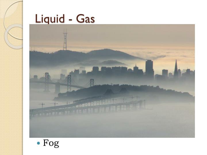 Liquid - Gas