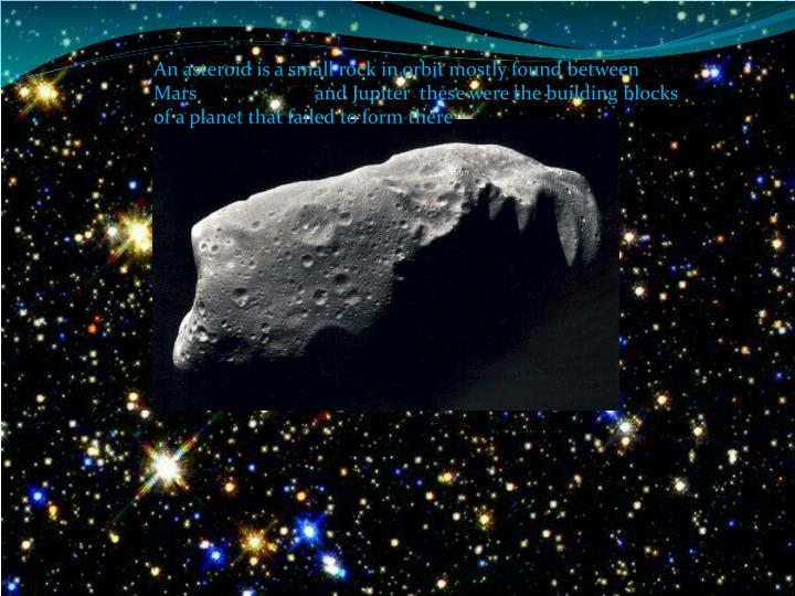 An asteroid is a small rock in orbit mostly found between Mars                        and Jupiter  these were the building blocks of a planet that failed to form there