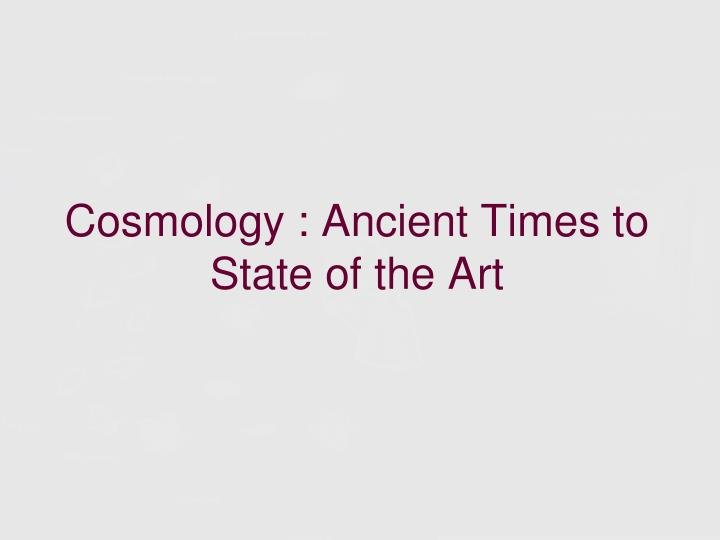 Cosmology ancient times to state of the art