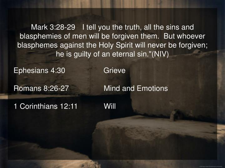 """Mark 3:28-29   I tell you the truth, all the sins and blasphemies of men will be forgiven them.  But whoever blasphemes against the Holy Spirit will never be forgiven; he is guilty of an eternal sin.""""(NIV)"""
