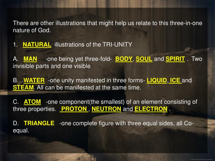 There are other illustrations that might help us relate to this three-in-one nature of God.