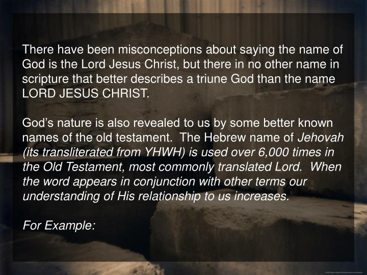 There have been misconceptions about saying the name of God is the Lord Jesus Christ, but there in no other name in scripture that better describes a triune God than the name LORD JESUS CHRIST.