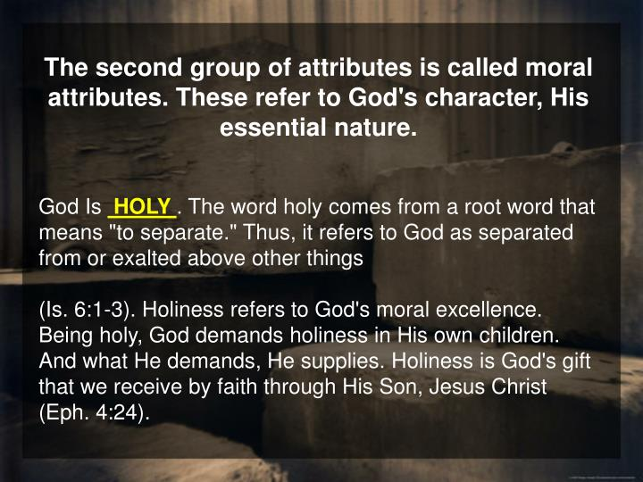 The second group of attributes is called moral attributes. These refer to God's character, His essential nature.