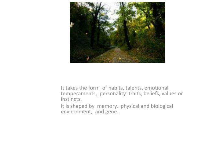 It takes the form  of habits, talents, emotional temperaments,  personality  traits, beliefs, values or instincts.