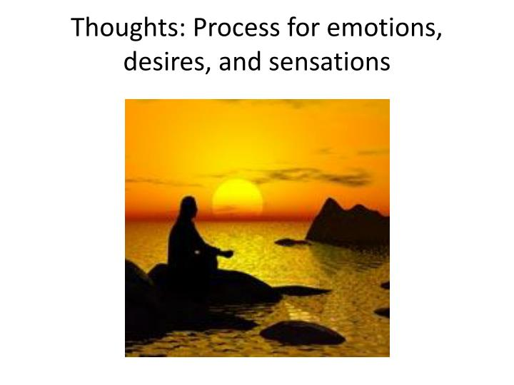 Thoughts: Process for emotions, desires, and sensations