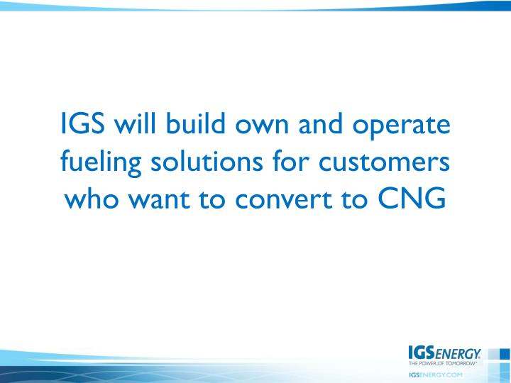 IGS will build own and operate fueling solutions for customers who want to convert to CNG