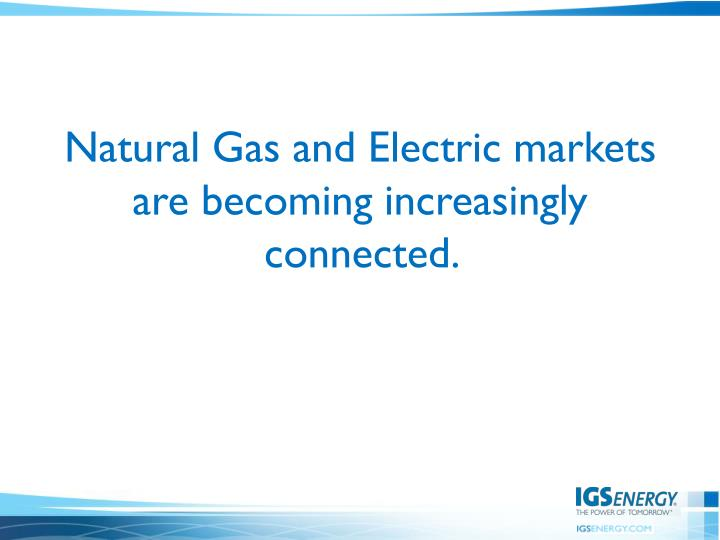 Natural Gas and Electric markets are becoming increasingly connected.