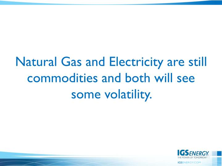Natural Gas and Electricity are still commodities and both will see some volatility.