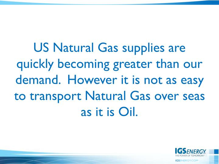 US Natural Gas supplies are quickly becoming greater than our demand.  However it is not as easy to transport Natural Gas over seas as it is Oil.