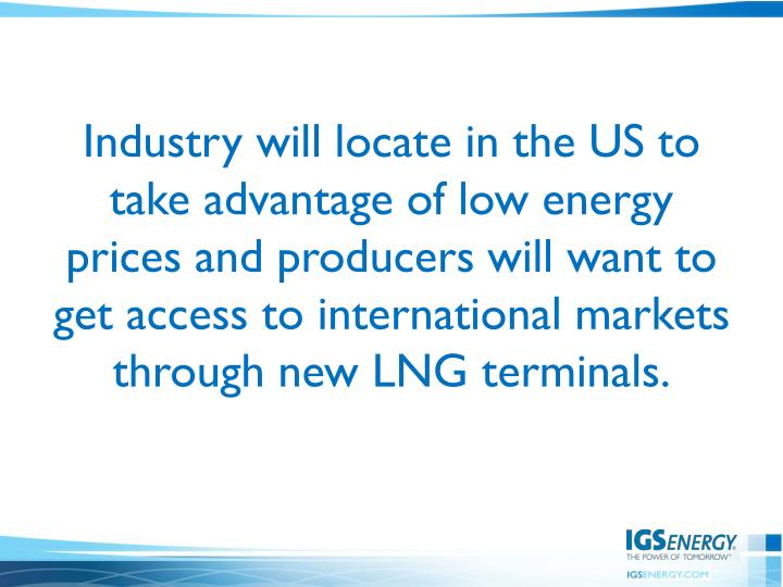 Industry will locate in the US to take advantage of low energy prices and producers will want to get access to international markets through new LNG terminals.