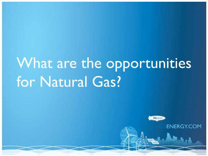 What are the opportunities for Natural Gas?