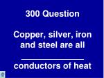 300 question copper silver iron and steel are all conductors of heat