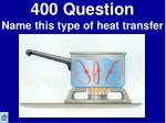 400 question name this type of heat transfer