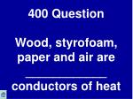 400 question wood styrofoam paper and air are conductors of heat