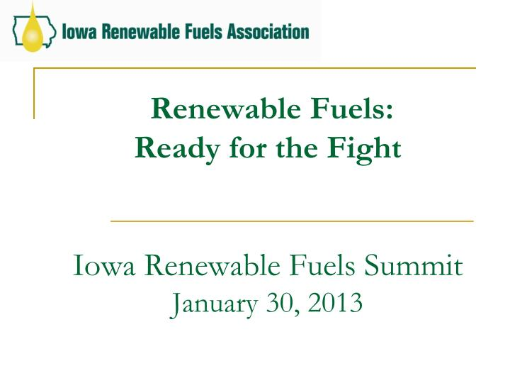 renewable fuels ready for the fight iowa renewable fuels summit january 30 2013 n.