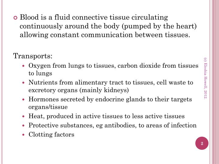 Blood is a fluid connective tissue circulating continuously around the body (pumped by the heart) al...