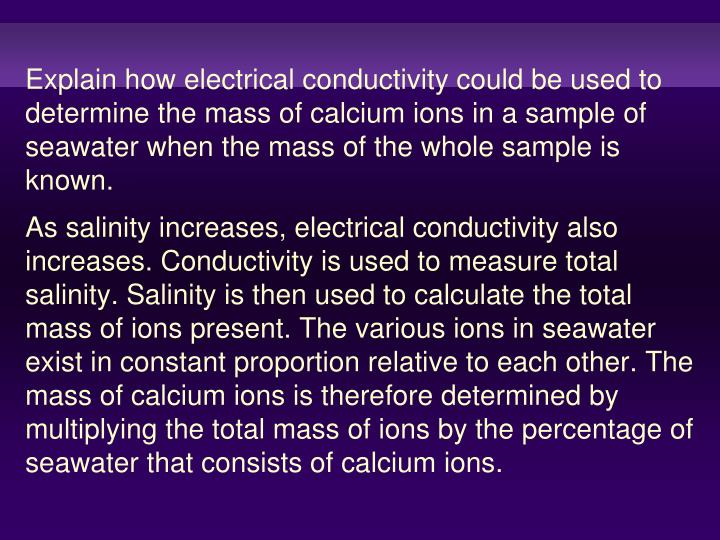 Explain how electrical conductivity could be used to determine the mass of calcium ions in a sample of seawater when the mass of the whole sample is known.