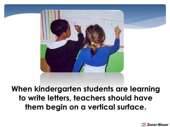 When kindergarten students are learning to write
