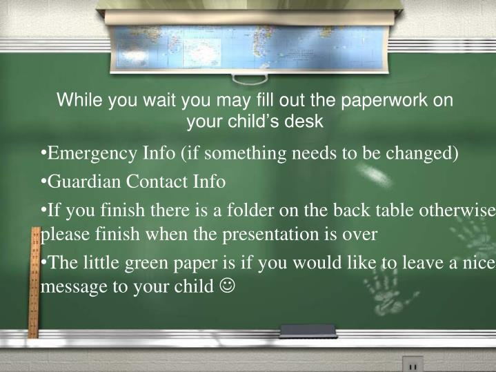 while you wait you may fill out the paperwork on your child s desk n.