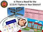 is there a need for the s t o p tipline in your district
