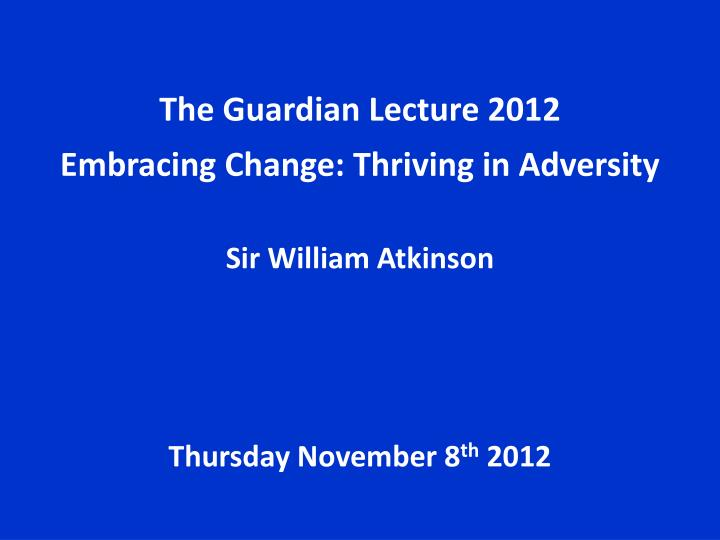 the guardian lecture 2012 embracing change thriving in adversity sir william atkinson n.