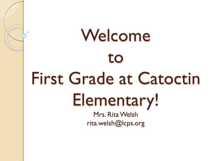welcome to first grade at catoctin elementary mrs rita welsh rita welsh@lcps org n.