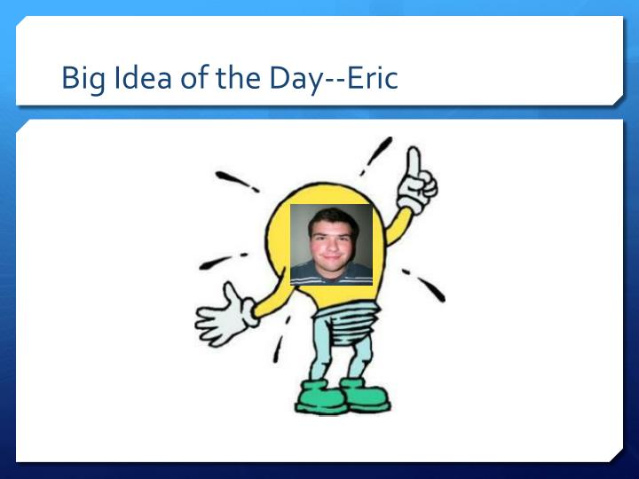 big idea of the day eric n.