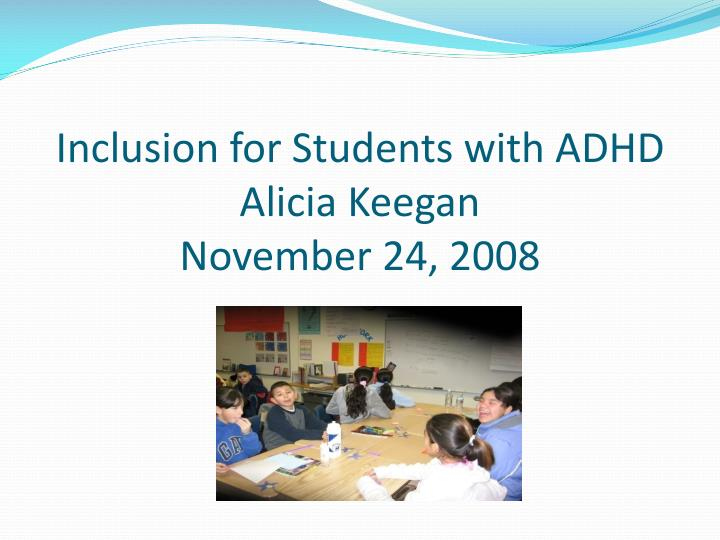 inclusion for students with adhd alicia keegan november 24 2008 n.