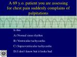 a 69 y o patient you are assessing for chest pain suddenly complains of palpitations
