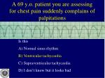a 69 y o patient you are assessing for chest pain suddenly complains of palpitations1