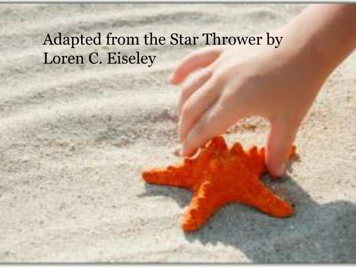 Adapted from the Star Thrower by Loren C.
